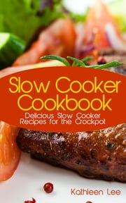 Slow Cooker Cookbook - Delicious Slow Cooker Recipes for the Crockpot ebook by Kathleen Lee