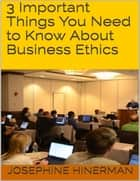 3 Important Things You Need to Know About Business Ethics ebook by Josephine Hinerman