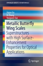 Metallic Butterfly Wing Scales - Superstructures with High Surface-Enhancement Properties for Optical Applications ebook by Jiajun Gu,Di Zhang,Yongwen Tan