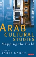 Arab Cultural Studies - Mapping the Field ebook by Tarik Sabry