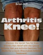 Arthritis Knee! …Discover the Secret Tips for Knee Arthritis Pain Relief with the Special Arthritis Diet and Arthritis Exercises That Works For a Quick Rheumatoid Arthritis Treatment! ebook by Brian Jeff
