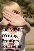 300 More Writing Prompts for Teens ebook by Toby Welch