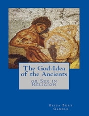The God-Idea of the Ancients or Sex in Religion ebook by Eliza Burt Gamble