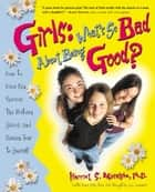 Girls: What's So Bad About Being Good? - How to Have Fun, Survive the Preteen Years, and Remain True to Yourself ebook by Harriet S. Mosatche, Ph.D.