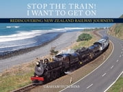 Stop the Train! I Want to Get On - Rediscovering New Zealand Railway Journeys ebook by Hutchins, Graham