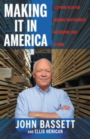 Making It in America - A 12-Point Plan for Growing Your Business and Keeping Jobs at Home ebook by John Bassett,Ellis Henican