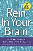 Rein In Your Brain - From Impulsivity to Thoughtful Living in Recovery ebook by Cynthia Moreno Tuohy, BSW, NCAC II,...