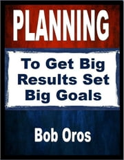 Planning: To Get Big Results Set Big Goals ebook by Bob Oros