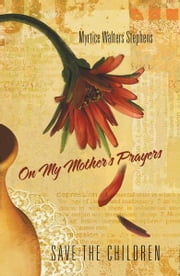 On My Mother's Prayers - Save The Children ebook by Myrtice Walters Stephens