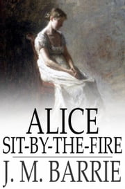 Alice Sit-By-The-Fire ebook by J. M. Barrie