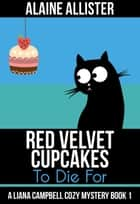 Red Velvet Cupcakes to Die For - A Liana Campbell Cozy Mystery, #1 ebook by Alaine Allister