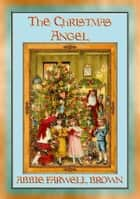 THE CHISTMAS ANGEL - A Christmas story with a moral ebook by Abbie Farwell Brown