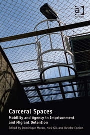 Carceral Spaces - Mobility and Agency in Imprisonment and Migrant Detention ebook by Dr Deirdre Conlon,Dr Nick Gill,Dr Dominique Moran