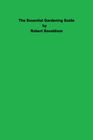 The Essential Gardening Guide ebook by Robert Donaldson