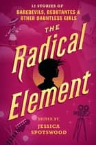The Radical Element - 12 Stories of Daredevils, Debutantes & Other Dauntless Girls eBook by Jessica Spotswood, Marieke Nijkamp, Meg Medina,...