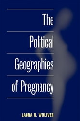 The Political Geographies of Pregnancy ebook by Laura R. Woliver