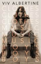 Clothes, Clothes, Clothes. Music, Music, Music. Boys, Boys, Boys. ebook by Viv Albertine