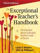The Exceptional Teacher's Handbook - The First-Year Special Education Teacher's Guide to Success ebook by Dr. Carla F. Shelton, Alice B. Pollingue