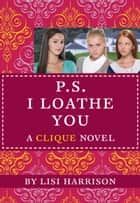 The Clique #10: P.S. I Loathe You ebook by Lisi Harrison