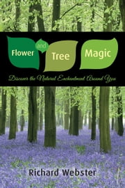 Flower and Tree Magic: Discover the Natural Enchantment Around You - Discover the Natural Enchantment Around You ebook by Richard Webster