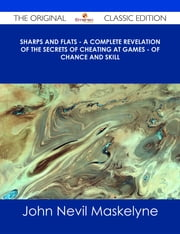 Sharps and Flats - A Complete Revelation of the Secrets of Cheating at Games - of Chance and Skill - The Original Classic Edition ebook by John Nevil Maskelyne