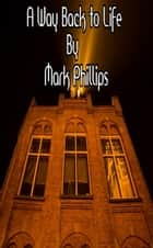 A Way Back to Life ebook by Mark Phillips