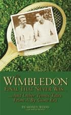 The Wimbledon Final That Never Was . . . - And Other Tennis Tales from a By-Gone Era ebook by Sidney Wood, David Wood