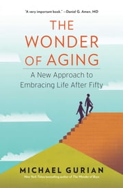 The Wonder of Aging - A New Approach to Embracing Life After Fifty ebook by Michael Gurian