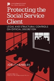 Protecting the Social Service Client: Legal and Structural Controls on Official Discretion ebook by Handler, Joel F.
