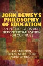 John Dewey's Philosophy of Education - An Introduction and Recontextualization for Our Times ebook by J. Garrison, S. Neubert, K. Reich