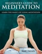 Beginners Guide to Meditation - Learn the Basics of Using Mediation ebook by Noah Daniels