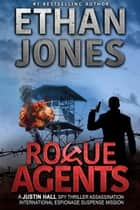 Rogue Agents: A Justin Hall Spy Thriller - Assassination International Espionage Suspense Mission - Book 5 ebook by Ethan Jones