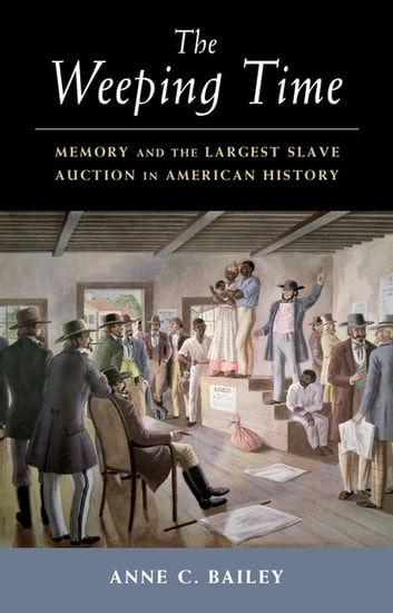 The Weeping Time - Memory and the Largest Slave Auction in American History ebook by Anne C. Bailey