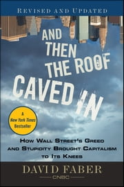 And Then the Roof Caved In - How Wall Street's Greed and Stupidity Brought Capitalism to Its Knees ebook by David Faber