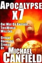 Apocalypse x 7: Offbeat Doomsday Stories ebook by Michael Canfield