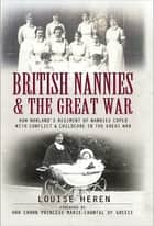 British Nannies & the Great War - How Norland's Regiment of Nannies Coped with Conflict & Childcare in the Great War ebook by Louise Heren, Marie-Chantal of Greece HRH Crown Princess