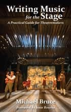 Writing Music for the Stage - A Practical Guide for Theatremakers ebook by Michael Bruce