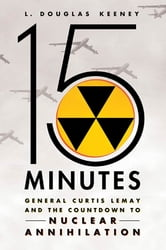 15 Minutes - General Curtis LeMay and the Countdown to Nuclear Annihilation ebook by L. Douglas Keeney
