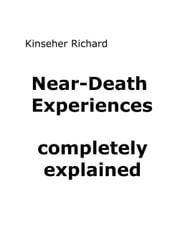 Near-Death Experiences - completely explained ebook by Richard Kinseher