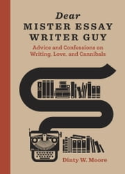 Dear Mister Essay Writer Guy - Advice and Confessions on Writing, Love, and Cannibals ebook by Dinty W. Moore