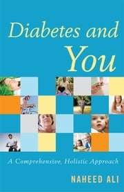 Diabetes and You - A Comprehensive, Holistic Approach ebook by Naheed Ali