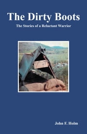 The Dirty Boots - The Stories of a Reluctant Warrior ebook by John F. Holm