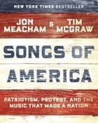 Songs of America - Patriotism, Protest, and the Music That Made a Nation eBook by Jon Meacham, Tim McGraw