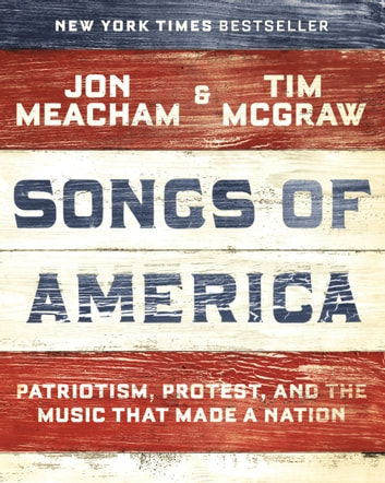 Songs of America - Patriotism, Protest, and the Music That Made a Nation eBook by Jon Meacham,Tim McGraw