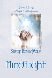 MindLight: Secrets of Energy Magick & Manifestation - Secrets of Energy, Magick & Manifestation ebook by Silver RavenWolf