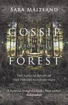 Gossip from the Forest - The Tangled Roots of Our Forests and Fairytales ebook by Sara Maitland