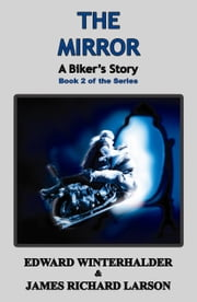 The Mirror: A Biker's Story - Book 2 of the Series ebook by Edward Winterhalder,James Richard Larson