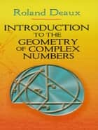 Introduction to the Geometry of Complex Numbers ebook by Roland Deaux,Howard Eves