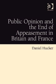 Public Opinion and the End of Appeasement in Britain and France ebook by Dr Daniel Hucker