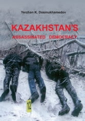 Kazakhstan's Assassinated Democracy ebook by Yerzhan Dosmukhamedov